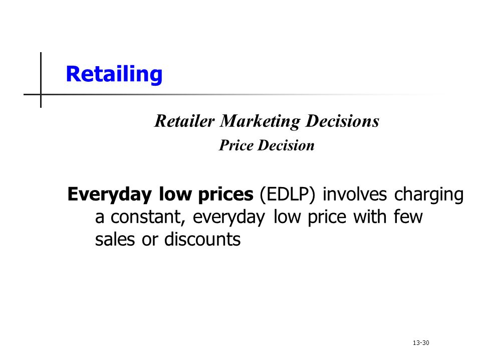Retailing Retailer Marketing Decisions Price Decision Everyday low prices (EDLP) involves charging a constant, everyday low price with few sales or discounts 13-30