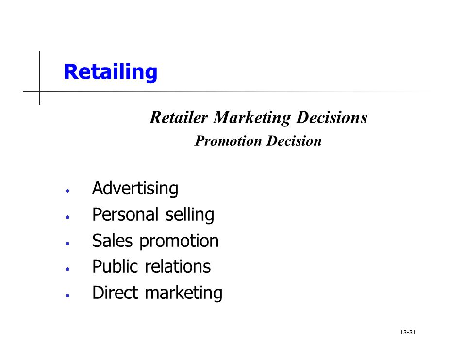 Retailing Retailer Marketing Decisions Promotion Decision Advertising Personal selling Sales promotion Public relations Direct marketing 13-31