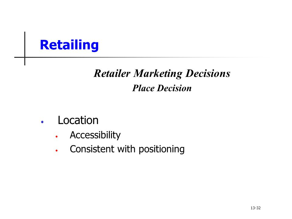 Retailing Retailer Marketing Decisions Place Decision Location Accessibility Consistent with positioning 13-32