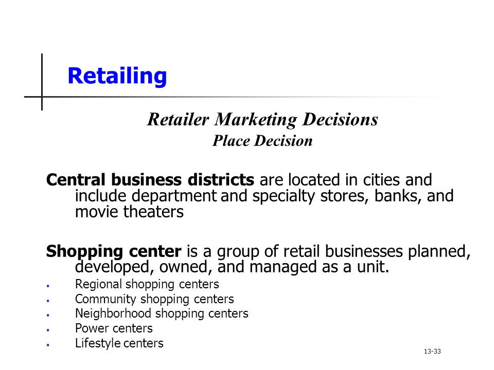 Retailing Retailer Marketing Decisions Place Decision Central business districts are located in cities and include department and specialty stores, banks, and movie theaters Shopping center is a group of retail businesses planned, developed, owned, and managed as a unit.