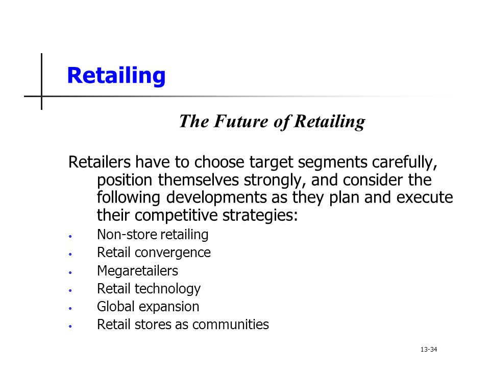 Retailing The Future of Retailing Retailers have to choose target segments carefully, position themselves strongly, and consider the following developments as they plan and execute their competitive strategies: Non-store retailing Retail convergence Megaretailers Retail technology Global expansion Retail stores as communities 13-34