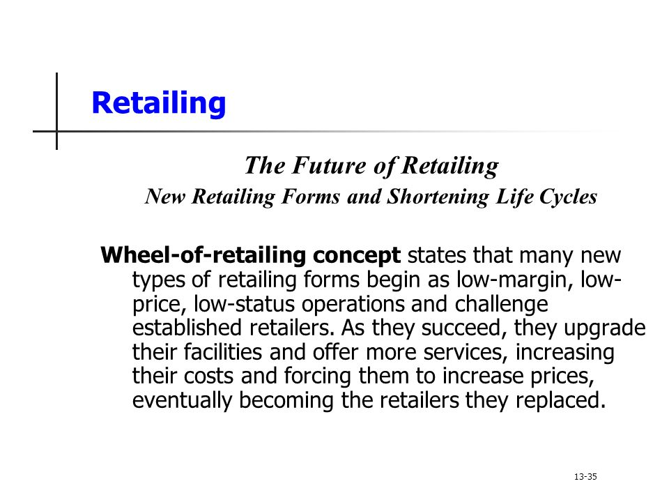 Retailing The Future of Retailing New Retailing Forms and Shortening Life Cycles Wheel-of-retailing concept states that many new types of retailing forms begin as low-margin, low- price, low-status operations and challenge established retailers.