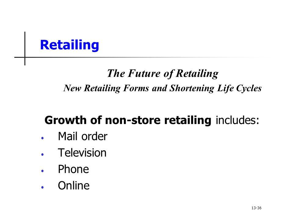 Retailing The Future of Retailing New Retailing Forms and Shortening Life Cycles Growth of non-store retailing includes: Mail order Television Phone Online 13-36