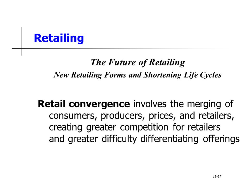Retailing The Future of Retailing New Retailing Forms and Shortening Life Cycles Retail convergence involves the merging of consumers, producers, prices, and retailers, creating greater competition for retailers and greater difficulty differentiating offerings 13-37