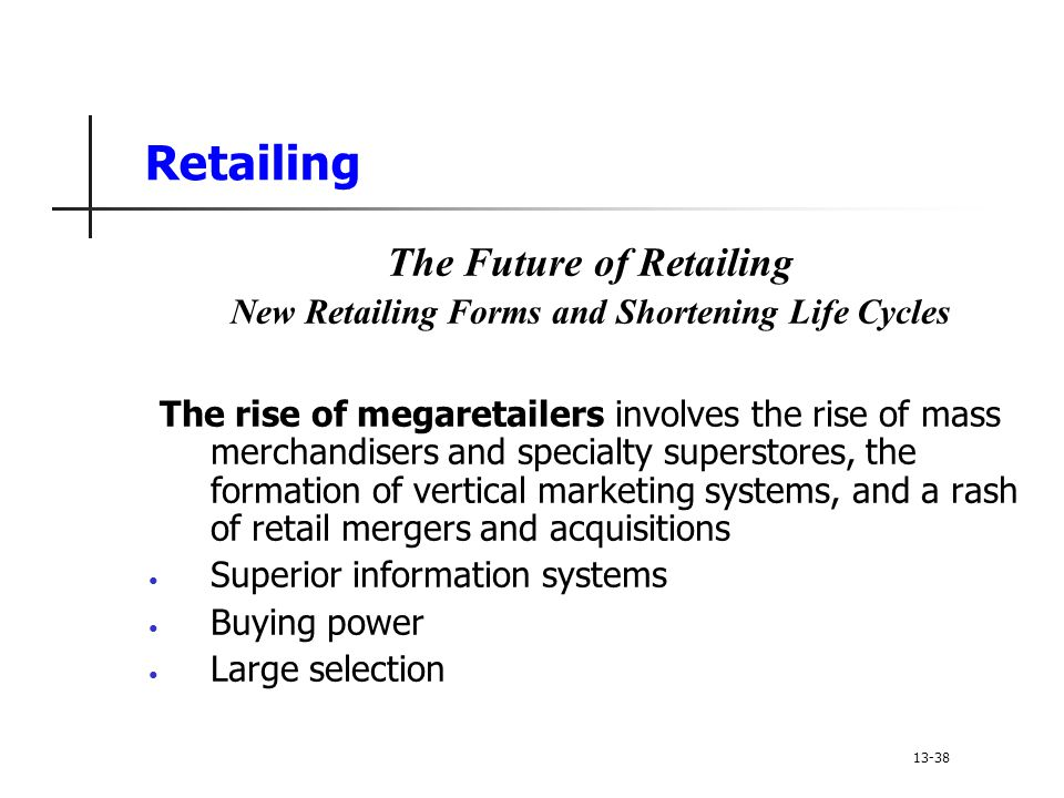 Retailing The Future of Retailing New Retailing Forms and Shortening Life Cycles The rise of megaretailers involves the rise of mass merchandisers and specialty superstores, the formation of vertical marketing systems, and a rash of retail mergers and acquisitions Superior information systems Buying power Large selection 13-38