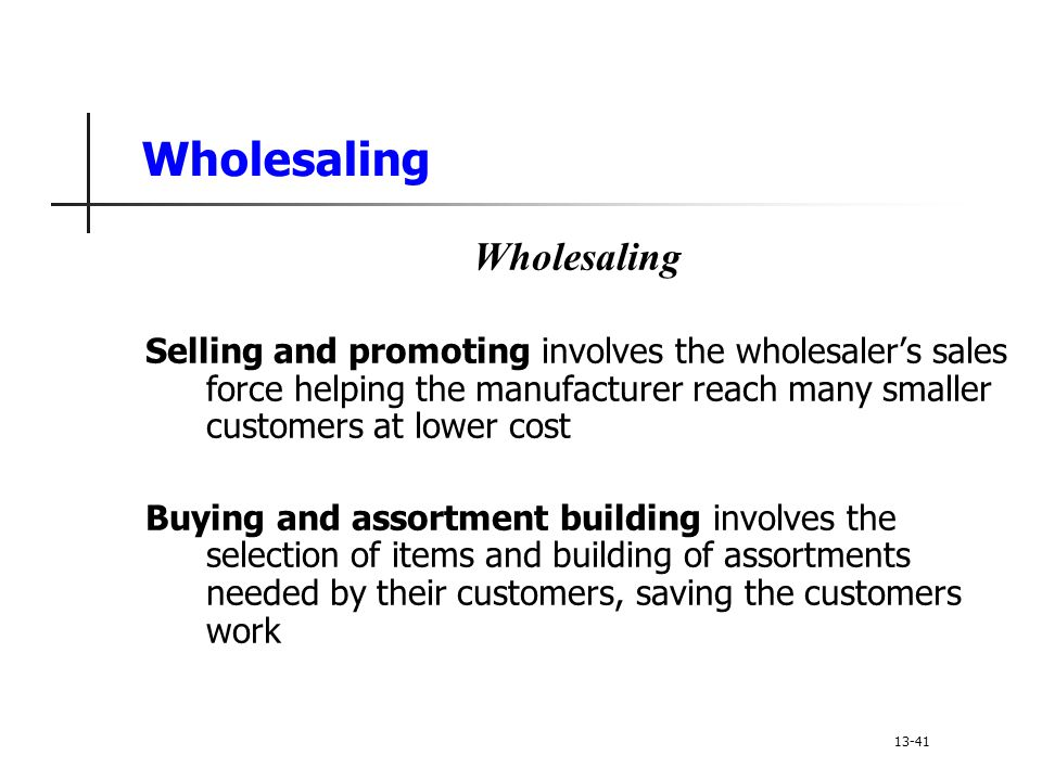 Wholesaling Selling and promoting involves the wholesaler's sales force helping the manufacturer reach many smaller customers at lower cost Buying and assortment building involves the selection of items and building of assortments needed by their customers, saving the customers work 13-41