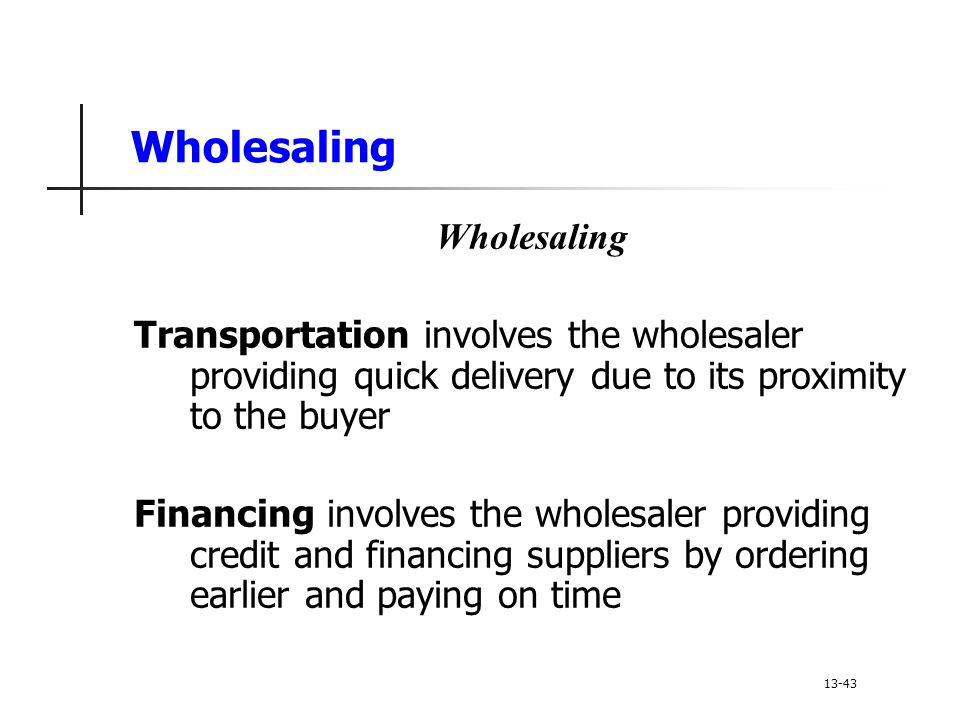 Wholesaling Transportation involves the wholesaler providing quick delivery due to its proximity to the buyer Financing involves the wholesaler providing credit and financing suppliers by ordering earlier and paying on time 13-43