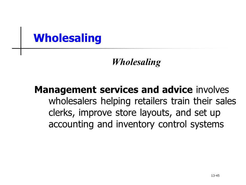 Wholesaling Management services and advice involves wholesalers helping retailers train their sales clerks, improve store layouts, and set up accounting and inventory control systems 13-45