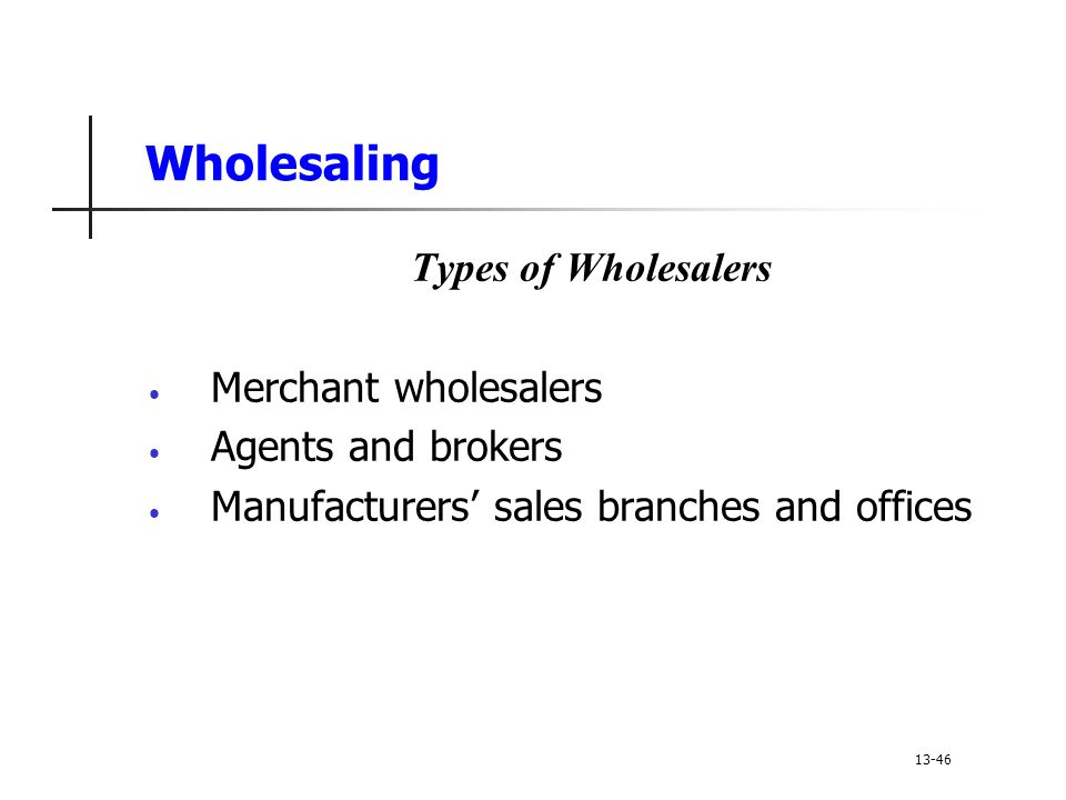 Wholesaling Types of Wholesalers Merchant wholesalers Agents and brokers Manufacturers' sales branches and offices 13-46