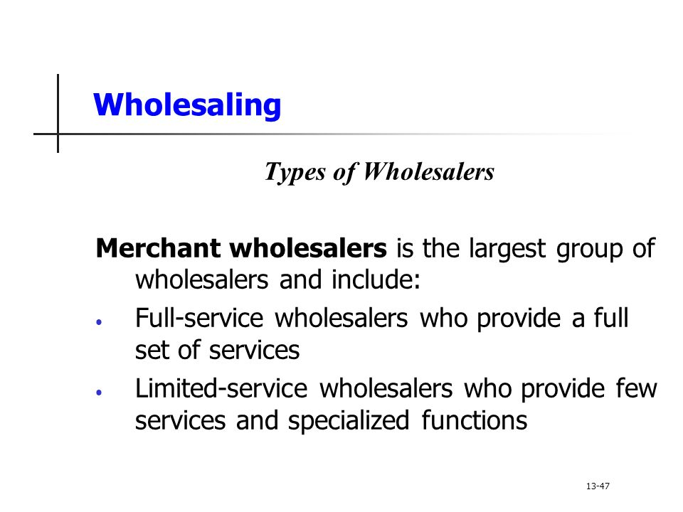 Wholesaling Types of Wholesalers Merchant wholesalers is the largest group of wholesalers and include: Full-service wholesalers who provide a full set of services Limited-service wholesalers who provide few services and specialized functions 13-47