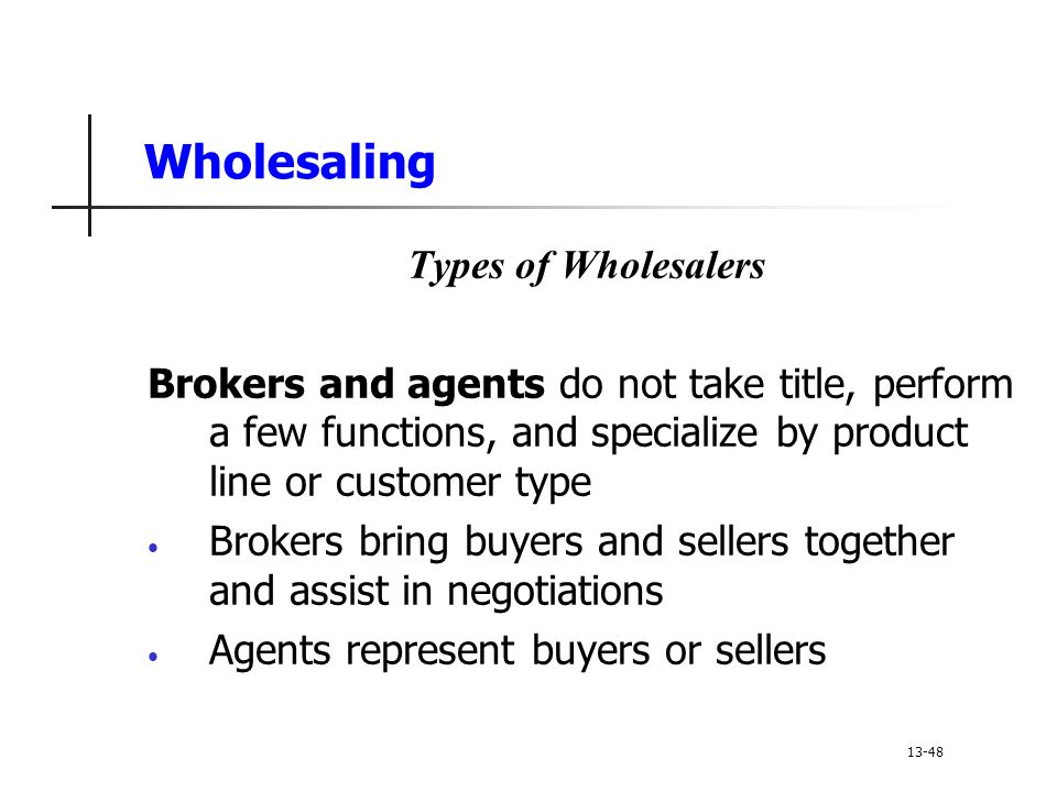 Wholesaling Types of Wholesalers Brokers and agents do not take title, perform a few functions, and specialize by product line or customer type Brokers bring buyers and sellers together and assist in negotiations Agents represent buyers or sellers 13-48