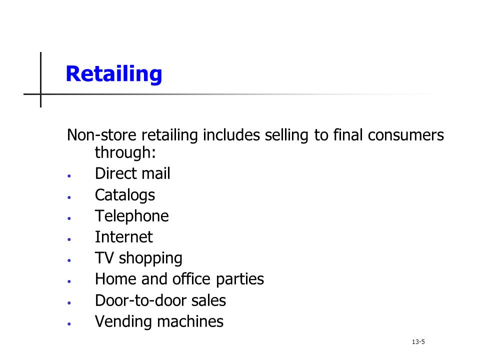 Retailing Non-store retailing includes selling to final consumers through: Direct mail Catalogs Telephone Internet TV shopping Home and office parties Door-to-door sales Vending machines 13-5