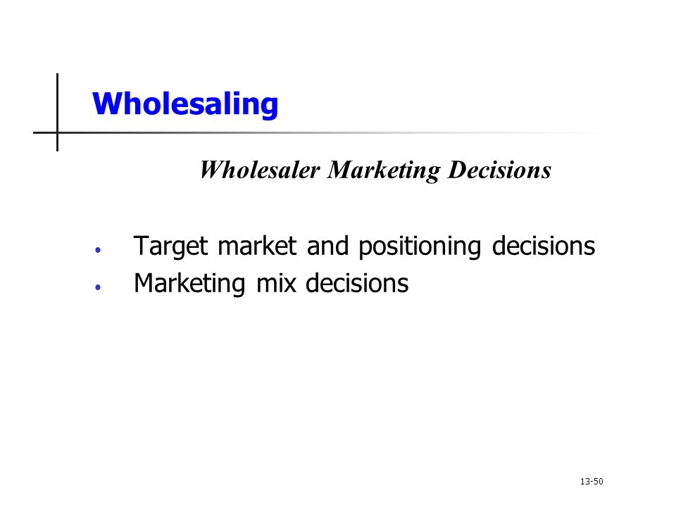 Wholesaling Wholesaler Marketing Decisions Target market and positioning decisions Marketing mix decisions 13-50