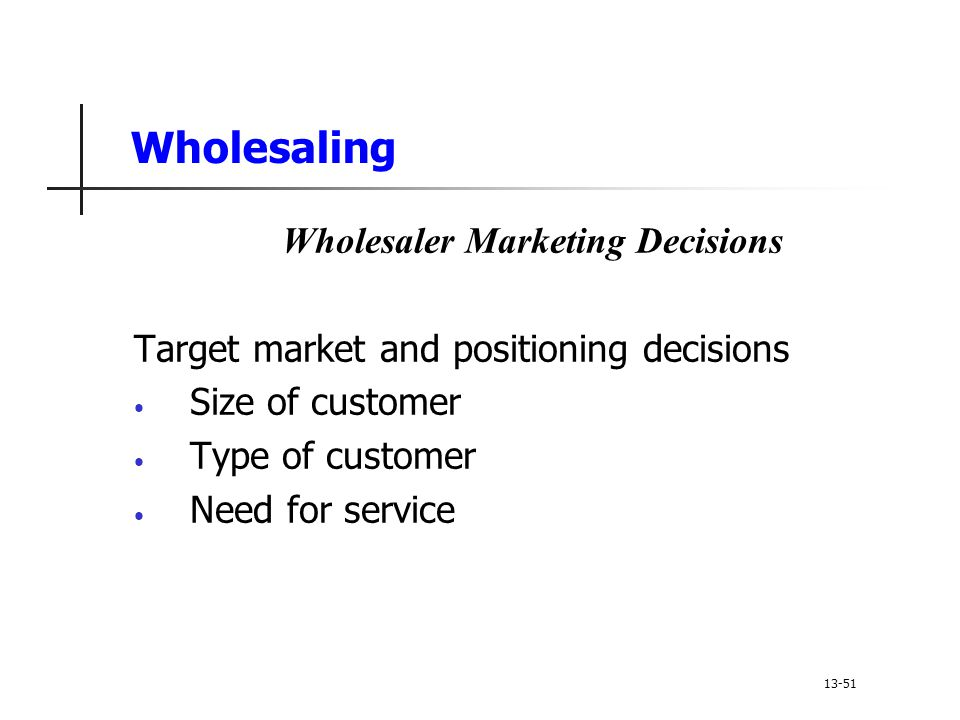 Wholesaling Wholesaler Marketing Decisions Target market and positioning decisions Size of customer Type of customer Need for service 13-51