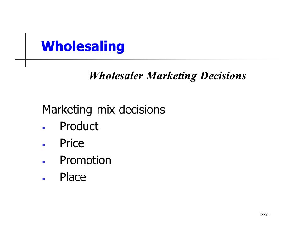 Wholesaling Wholesaler Marketing Decisions Marketing mix decisions Product Price Promotion Place 13-52
