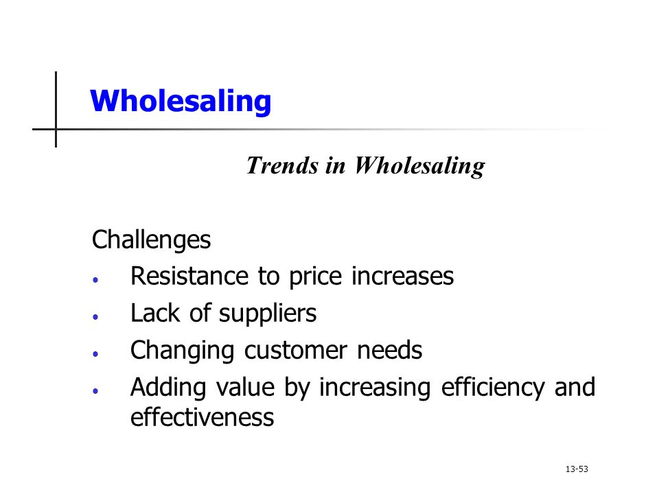 Wholesaling Trends in Wholesaling Challenges Resistance to price increases Lack of suppliers Changing customer needs Adding value by increasing efficiency and effectiveness 13-53