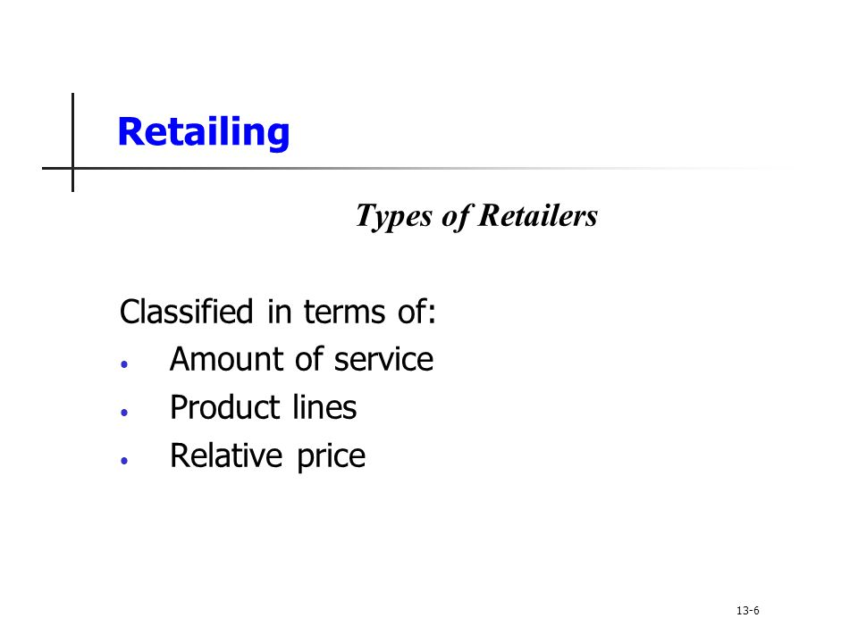 Retailing Types of Retailers Classified in terms of: Amount of service Product lines Relative price 13-6
