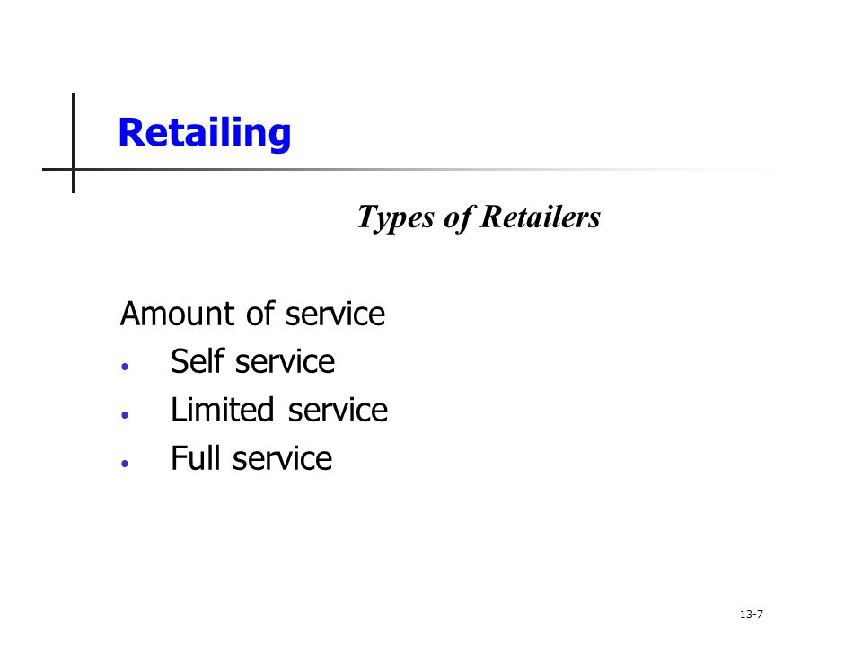Retailing Types of Retailers Amount of service Self service Limited service Full service 13-7