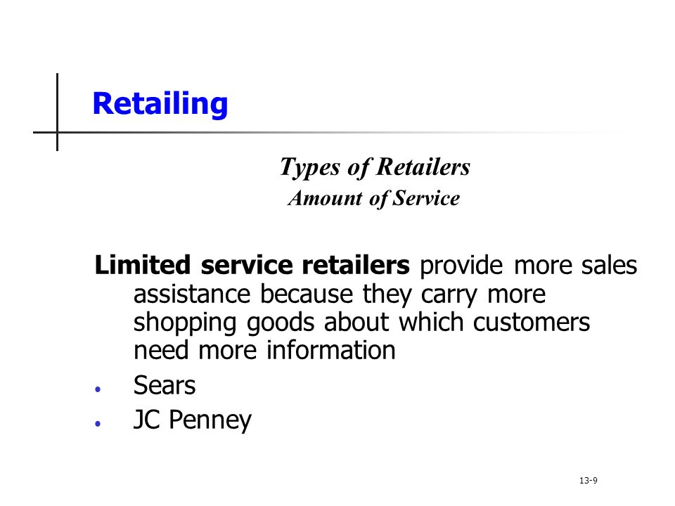 Retailing Types of Retailers Amount of Service Limited service retailers provide more sales assistance because they carry more shopping goods about which customers need more information Sears JC Penney 13-9