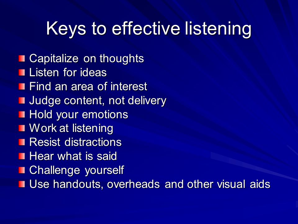 Keys to effective listening Capitalize on thoughts Listen for ideas Find an area of interest Judge content, not delivery Hold your emotions Work at listening Resist distractions Hear what is said Challenge yourself Use handouts, overheads and other visual aids