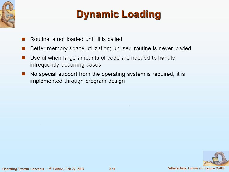 8.11 Silberschatz, Galvin and Gagne ©2005 Operating System Concepts – 7 th Edition, Feb 22, 2005 Dynamic Loading Routine is not loaded until it is called Better memory-space utilization; unused routine is never loaded Useful when large amounts of code are needed to handle infrequently occurring cases No special support from the operating system is required, it is implemented through program design