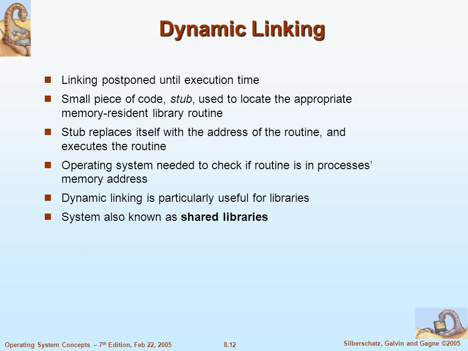 8.12 Silberschatz, Galvin and Gagne ©2005 Operating System Concepts – 7 th Edition, Feb 22, 2005 Dynamic Linking Linking postponed until execution time Small piece of code, stub, used to locate the appropriate memory-resident library routine Stub replaces itself with the address of the routine, and executes the routine Operating system needed to check if routine is in processes' memory address Dynamic linking is particularly useful for libraries System also known as shared libraries