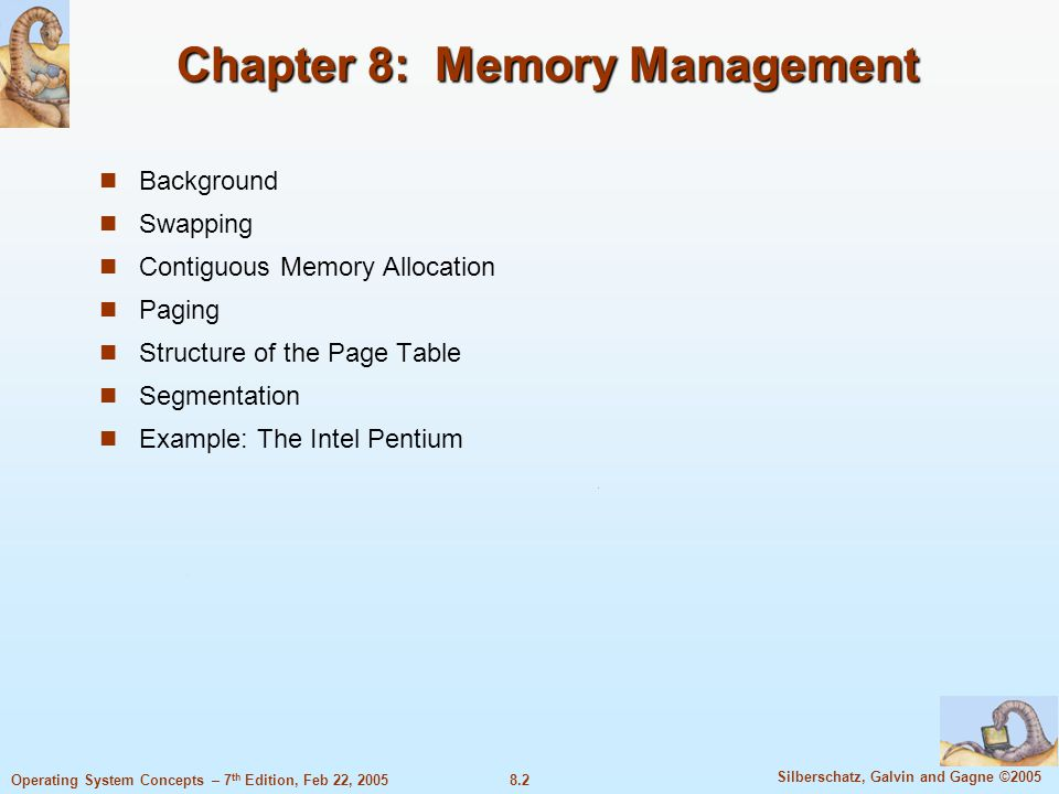 8.2 Silberschatz, Galvin and Gagne ©2005 Operating System Concepts – 7 th Edition, Feb 22, 2005 Chapter 8: Memory Management Background Swapping Contiguous Memory Allocation Paging Structure of the Page Table Segmentation Example: The Intel Pentium