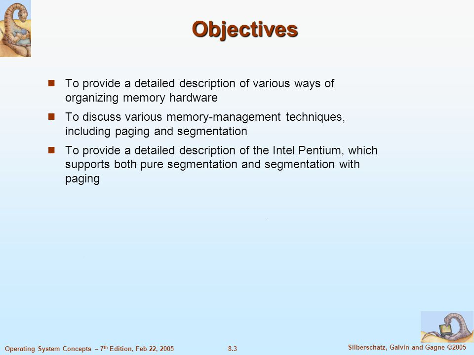 8.3 Silberschatz, Galvin and Gagne ©2005 Operating System Concepts – 7 th Edition, Feb 22, 2005 Objectives To provide a detailed description of various ways of organizing memory hardware To discuss various memory-management techniques, including paging and segmentation To provide a detailed description of the Intel Pentium, which supports both pure segmentation and segmentation with paging