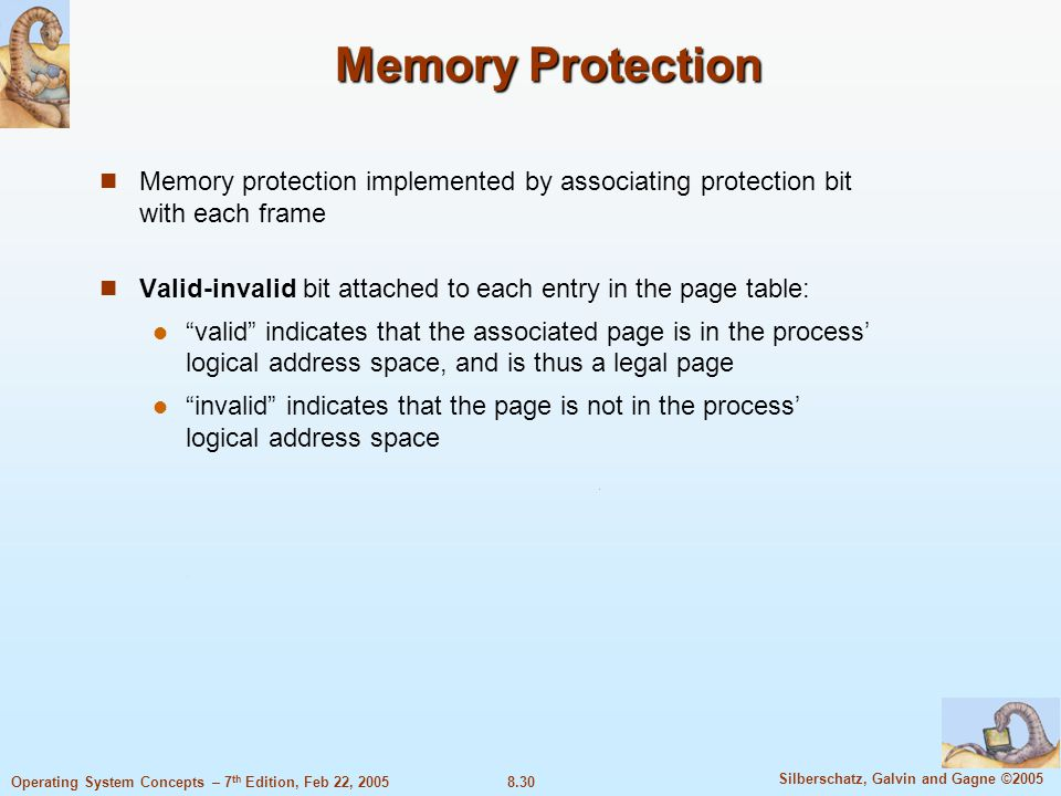 8.30 Silberschatz, Galvin and Gagne ©2005 Operating System Concepts – 7 th Edition, Feb 22, 2005 Memory Protection Memory protection implemented by associating protection bit with each frame Valid-invalid bit attached to each entry in the page table: valid indicates that the associated page is in the process' logical address space, and is thus a legal page invalid indicates that the page is not in the process' logical address space