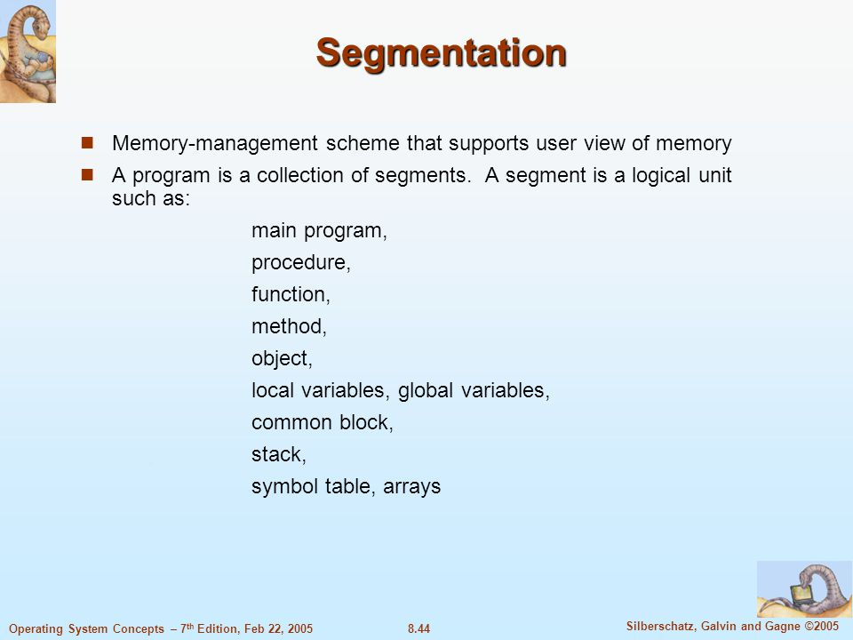 8.44 Silberschatz, Galvin and Gagne ©2005 Operating System Concepts – 7 th Edition, Feb 22, 2005 Segmentation Memory-management scheme that supports user view of memory A program is a collection of segments.