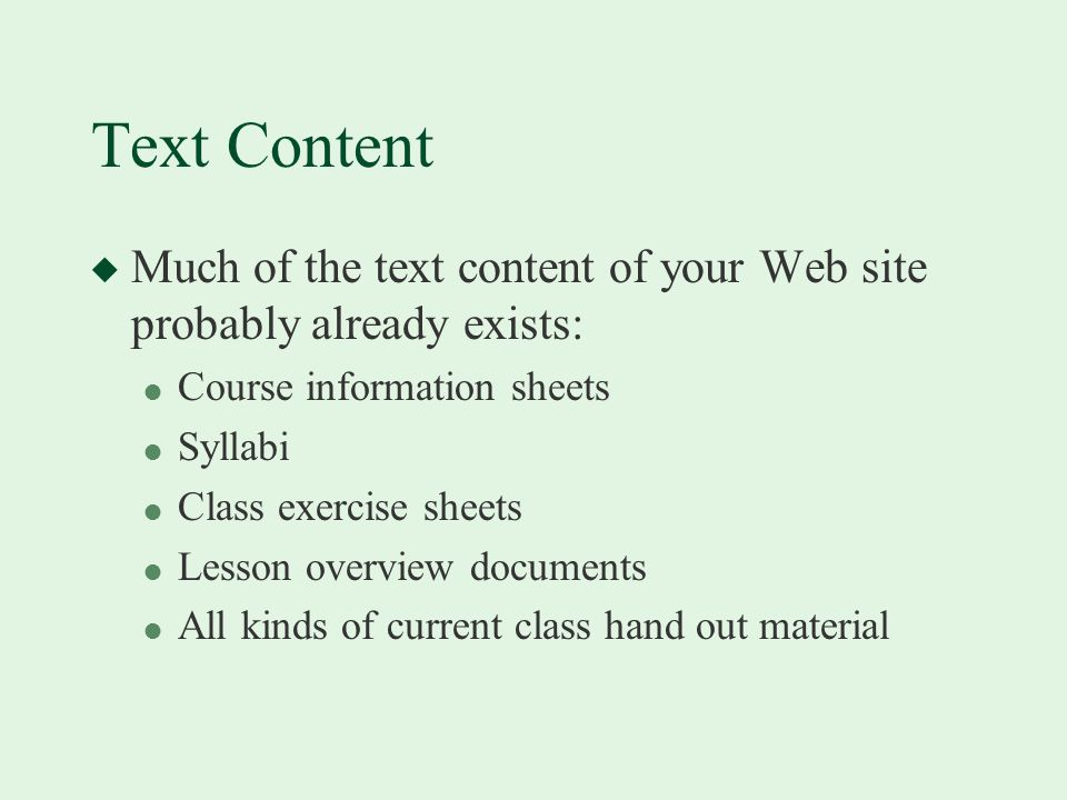 Text Content u Much of the text content of your Web site probably already exists: l Course information sheets l Syllabi l Class exercise sheets l Lesson overview documents l All kinds of current class hand out material