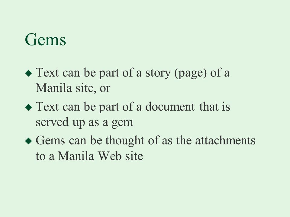 Gems u Text can be part of a story (page) of a Manila site, or u Text can be part of a document that is served up as a gem u Gems can be thought of as the attachments to a Manila Web site