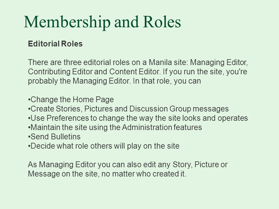 Membership and Roles Editorial Roles There are three editorial roles on a Manila site: Managing Editor, Contributing Editor and Content Editor.