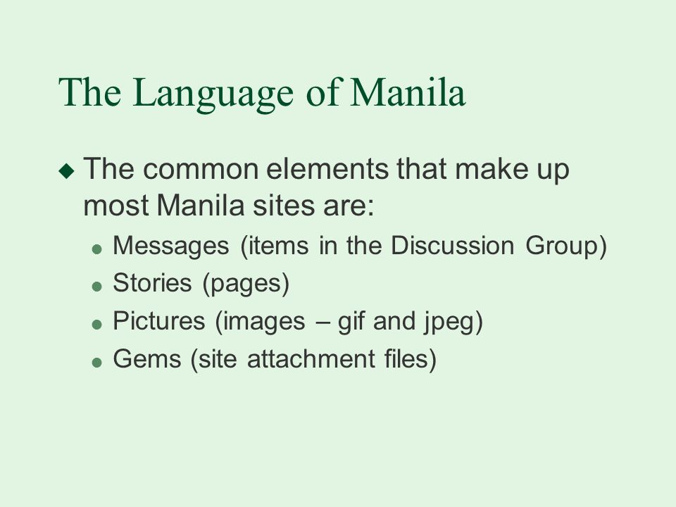 The Language of Manila u The common elements that make up most Manila sites are: l Messages (items in the Discussion Group) l Stories (pages) l Pictures (images – gif and jpeg) l Gems (site attachment files)