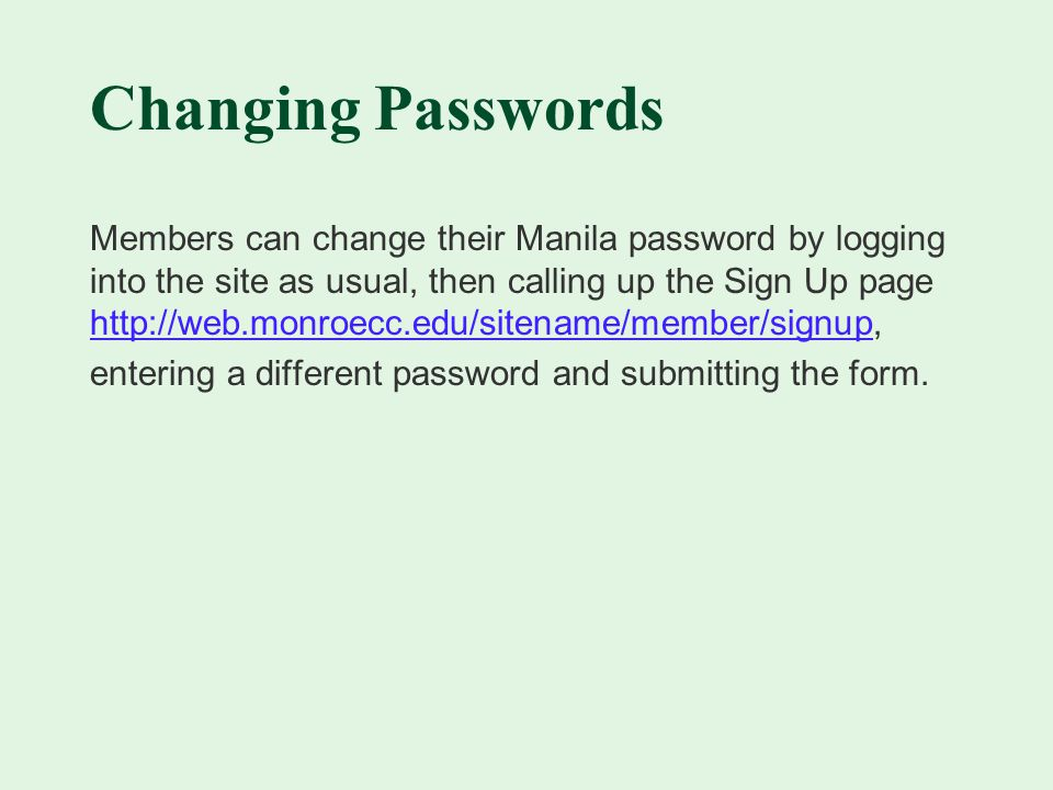 Changing Passwords Members can change their Manila password by logging into the site as usual, then calling up the Sign Up page     entering a different password and submitting the form.