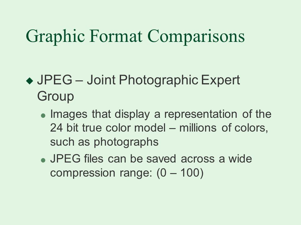 Graphic Format Comparisons u JPEG – Joint Photographic Expert Group l Images that display a representation of the 24 bit true color model – millions of colors, such as photographs l JPEG files can be saved across a wide compression range: (0 – 100)