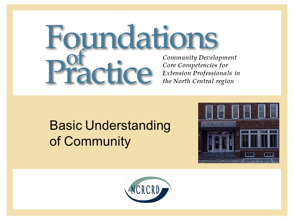 Community Development Core Competencies for Extension Professionals in the North Central region Basic Understanding of Community