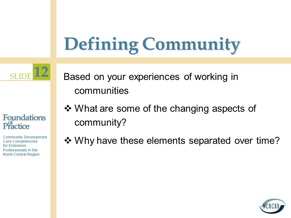 Community Development Core Competencies for Extension Professionals in the North Central Region SLIDE 12 Defining Community Based on your experiences of working in communities  What are some of the changing aspects of community.