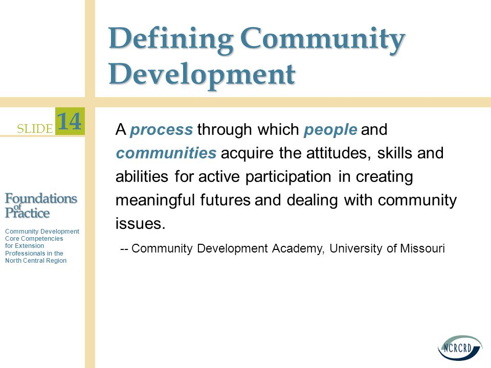 Community Development Core Competencies for Extension Professionals in the North Central Region SLIDE 14 Defining Community Development A process through which people and communities acquire the attitudes, skills and abilities for active participation in creating meaningful futures and dealing with community issues.