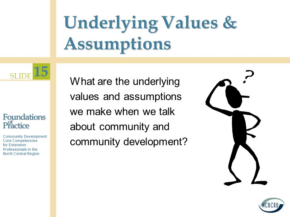 Community Development Core Competencies for Extension Professionals in the North Central Region SLIDE 15 Underlying Values & Assumptions What are the underlying values and assumptions we make when we talk about community and community development