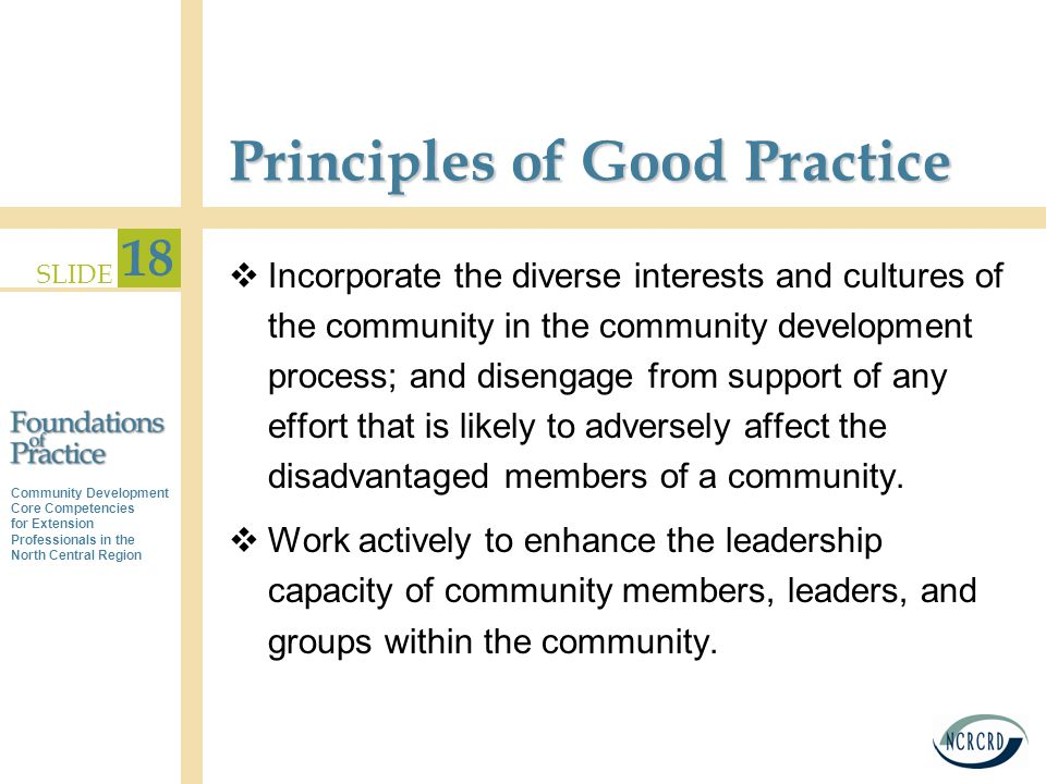 Community Development Core Competencies for Extension Professionals in the North Central Region SLIDE 18 Principles of Good Practice  Incorporate the diverse interests and cultures of the community in the community development process; and disengage from support of any effort that is likely to adversely affect the disadvantaged members of a community.