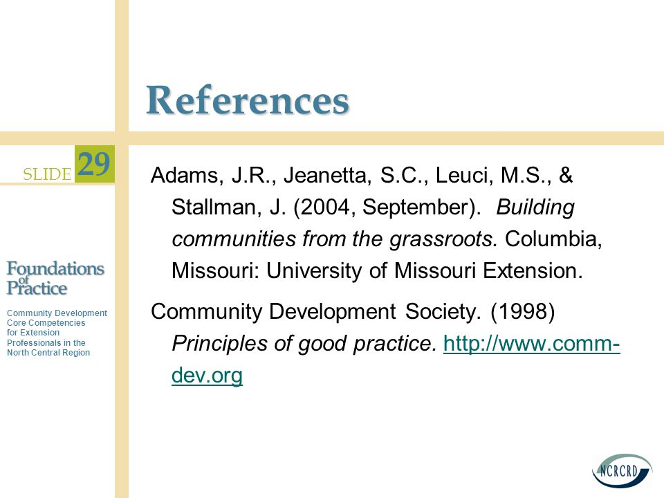 Community Development Core Competencies for Extension Professionals in the North Central Region SLIDE 29 References Adams, J.R., Jeanetta, S.C., Leuci, M.S., & Stallman, J.