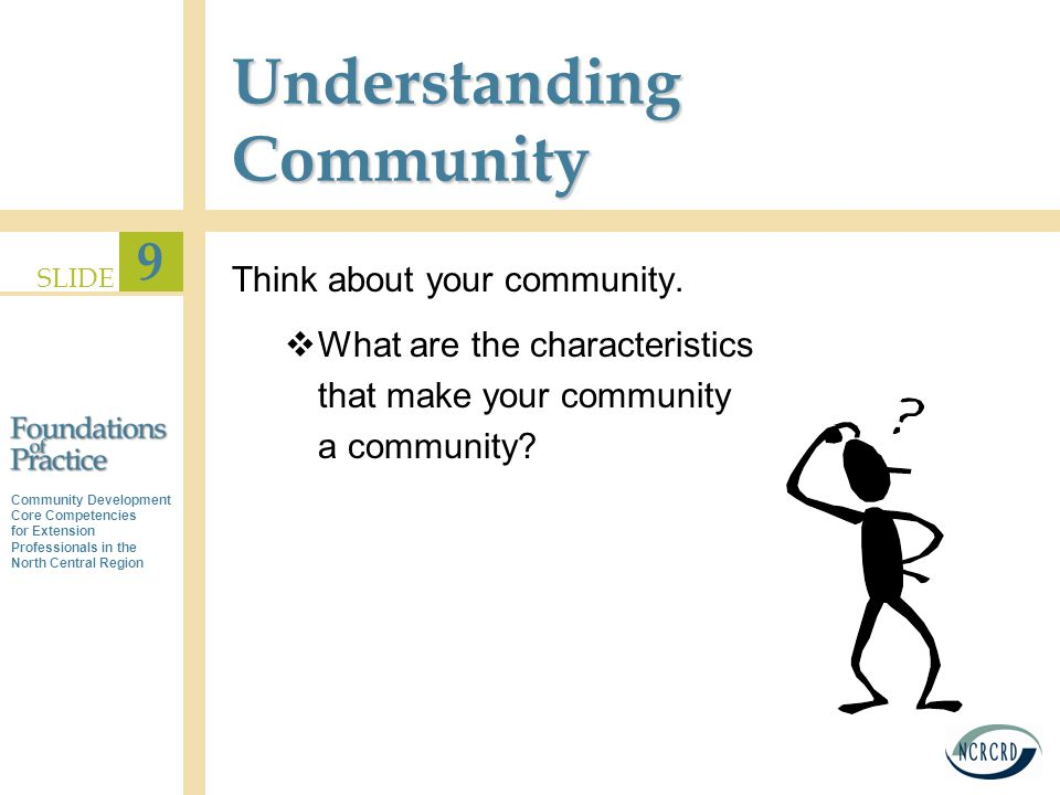 Community Development Core Competencies for Extension Professionals in the North Central Region SLIDE 9 Understanding Community Think about your community.