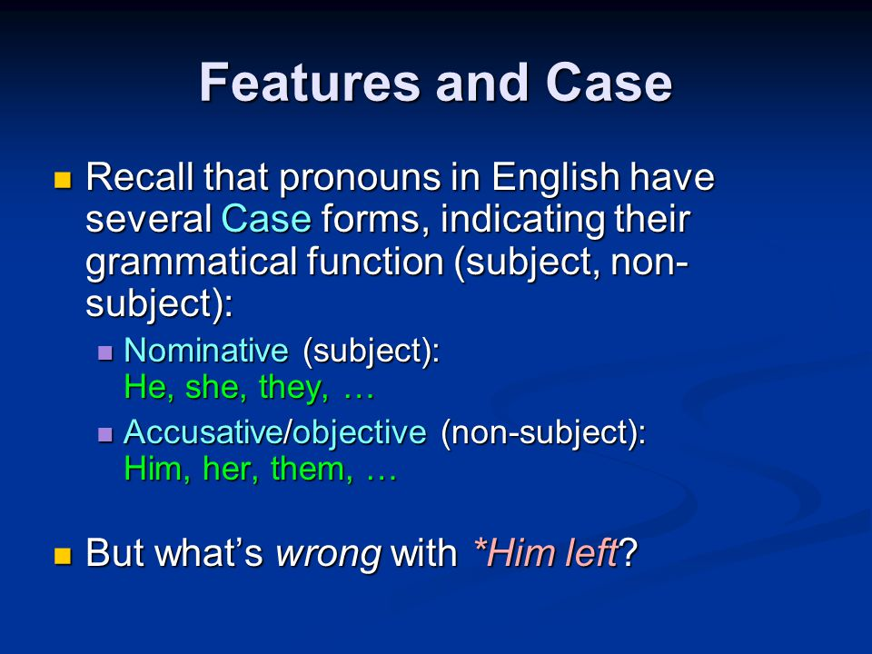 Features and Case Recall that pronouns in English have several Case forms, indicating their grammatical function (subject, non- subject): Recall that pronouns in English have several Case forms, indicating their grammatical function (subject, non- subject): Nominative (subject): He, she, they, … Nominative (subject): He, she, they, … Accusative/objective (non-subject): Him, her, them, … Accusative/objective (non-subject): Him, her, them, … But what's wrong with *Him left.