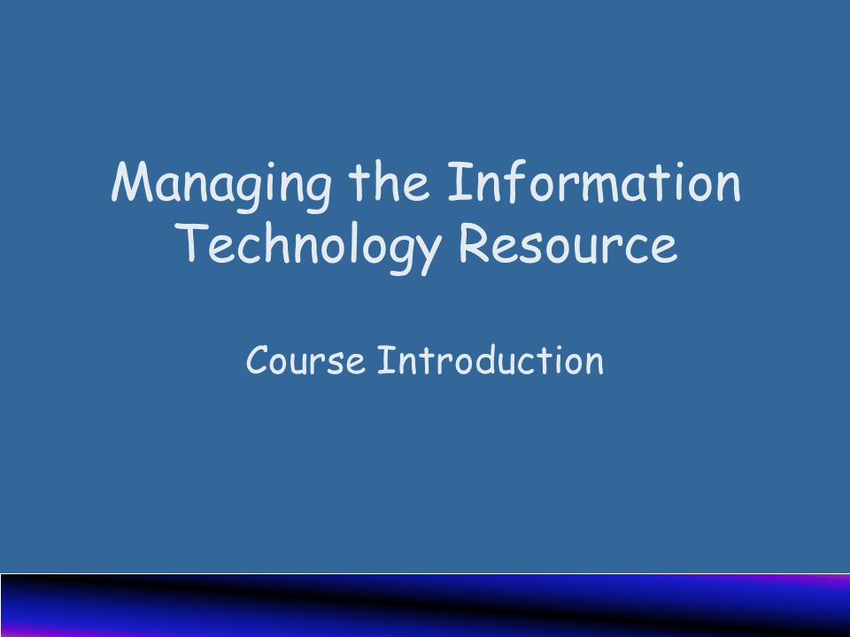 Managing the Information Technology Resource Course Introduction