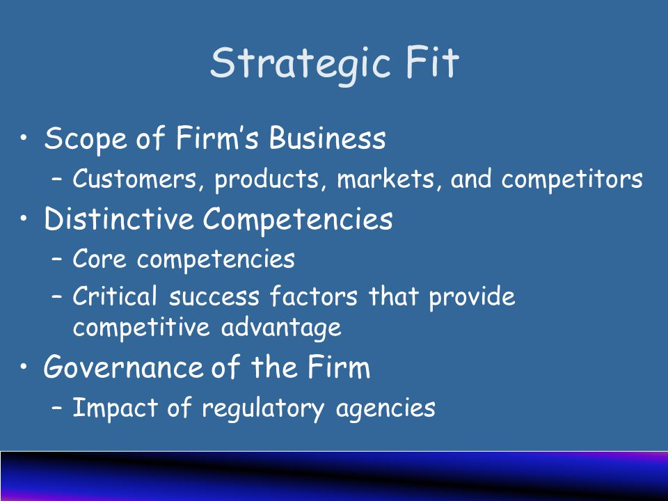 Strategic Fit Scope of Firm's Business –Customers, products, markets, and competitors Distinctive Competencies –Core competencies –Critical success factors that provide competitive advantage Governance of the Firm –Impact of regulatory agencies