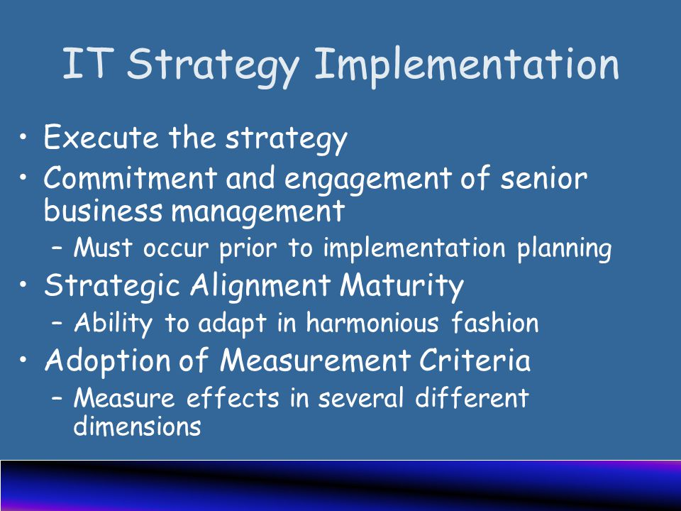 IT Strategy Implementation Execute the strategy Commitment and engagement of senior business management –Must occur prior to implementation planning Strategic Alignment Maturity –Ability to adapt in harmonious fashion Adoption of Measurement Criteria –Measure effects in several different dimensions