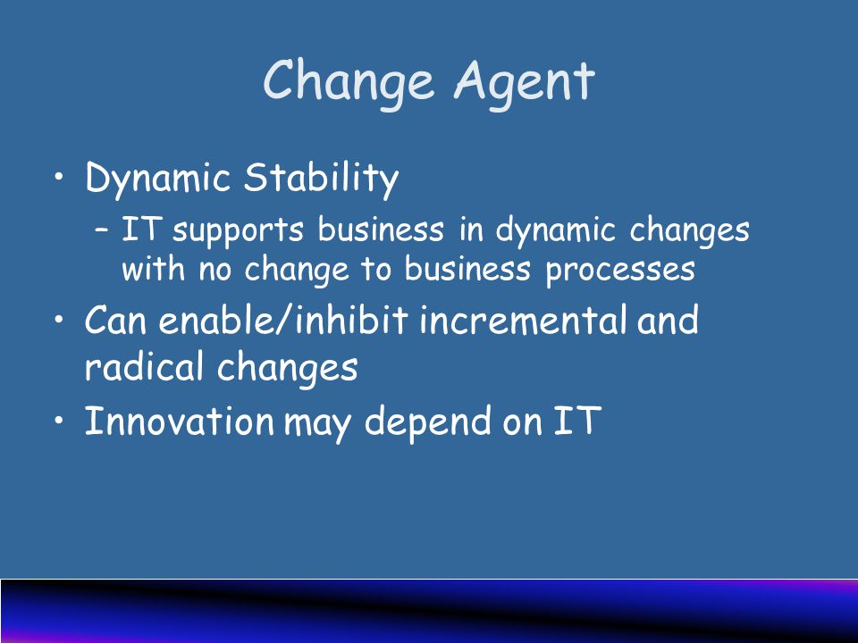 Change Agent Dynamic Stability –IT supports business in dynamic changes with no change to business processes Can enable/inhibit incremental and radical changes Innovation may depend on IT