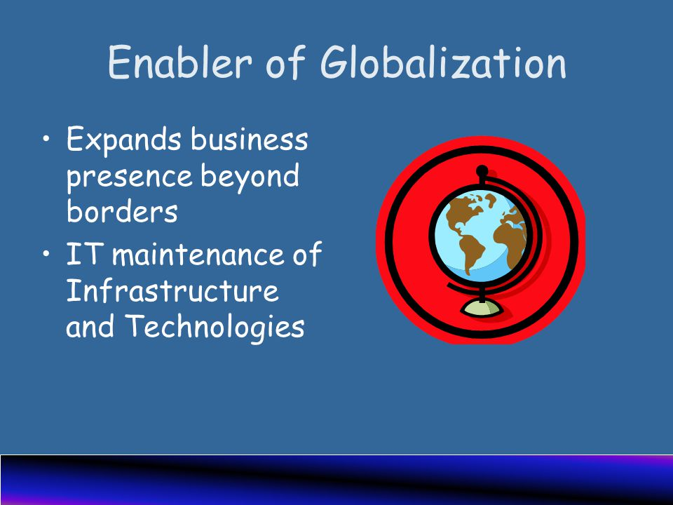 Enabler of Globalization Expands business presence beyond borders IT maintenance of Infrastructure and Technologies