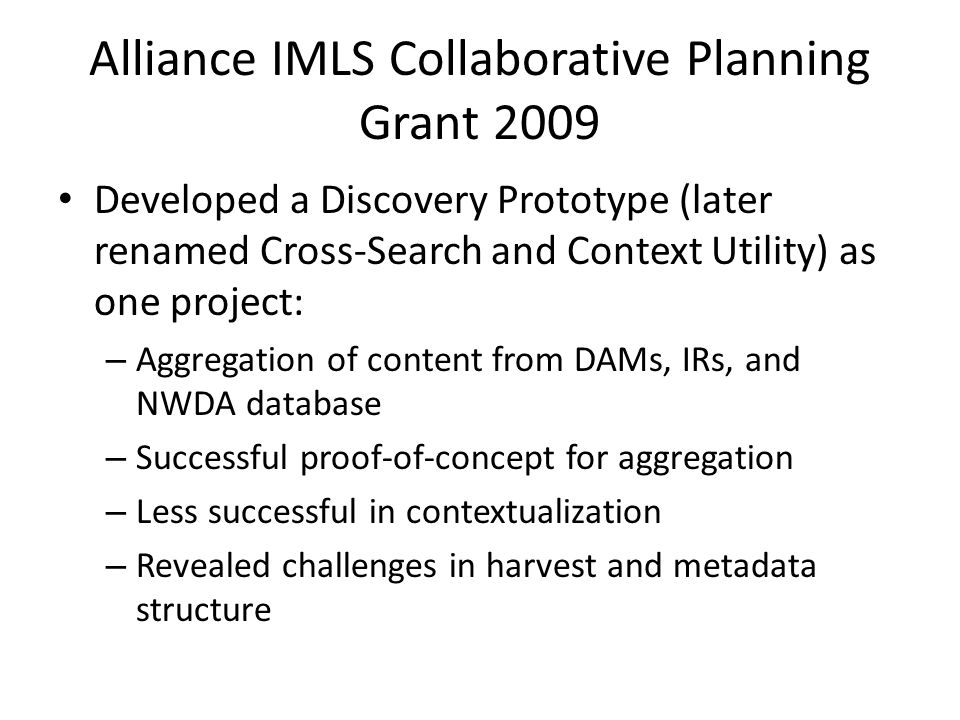 Alliance IMLS Collaborative Planning Grant 2009 Developed a Discovery Prototype (later renamed Cross-Search and Context Utility) as one project: – Aggregation of content from DAMs, IRs, and NWDA database – Successful proof-of-concept for aggregation – Less successful in contextualization – Revealed challenges in harvest and metadata structure